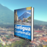 The Antigua Guatemala Travel Guide 2017 Edition Is Now Available!